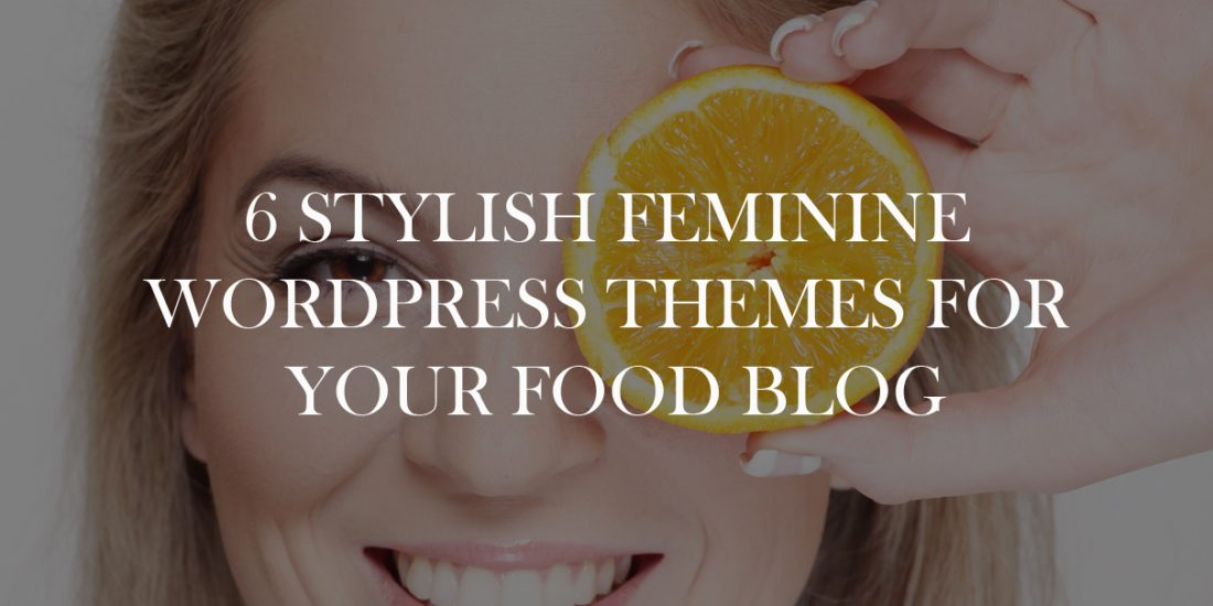 6 Stylish Feminine WordPress Themes For Your Food Blog