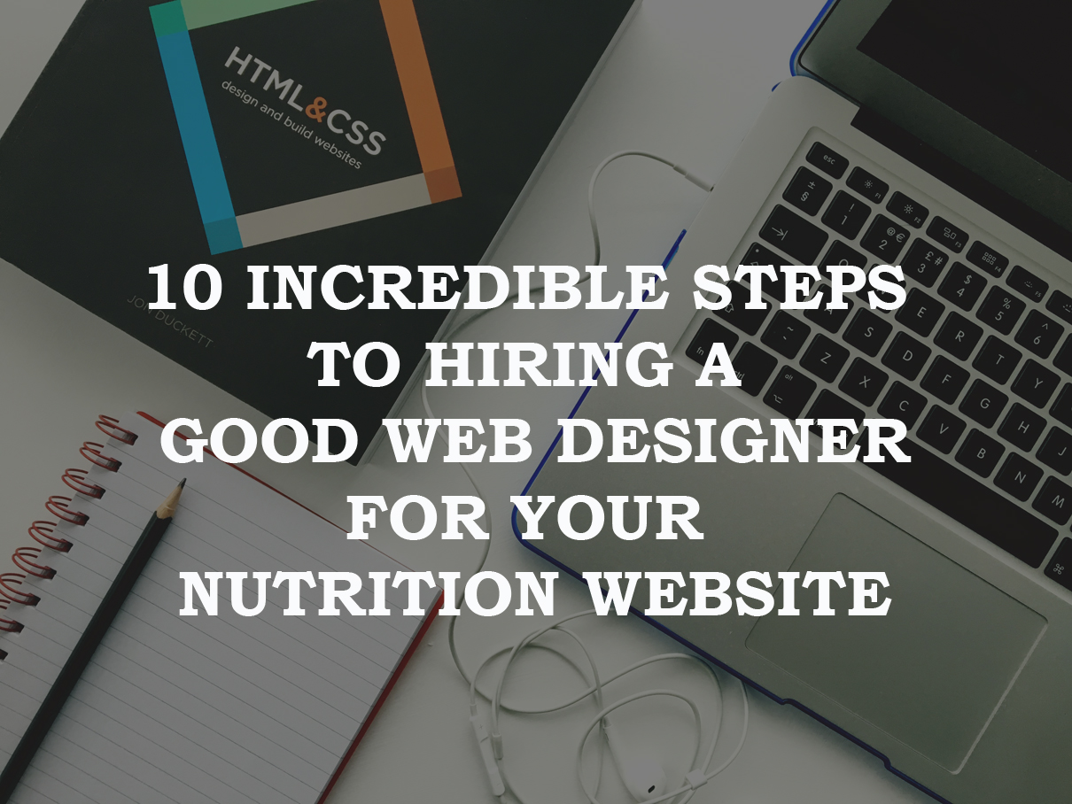 10 Incredible Steps To Hiring A Good Web Designer For Your Nutrition Website