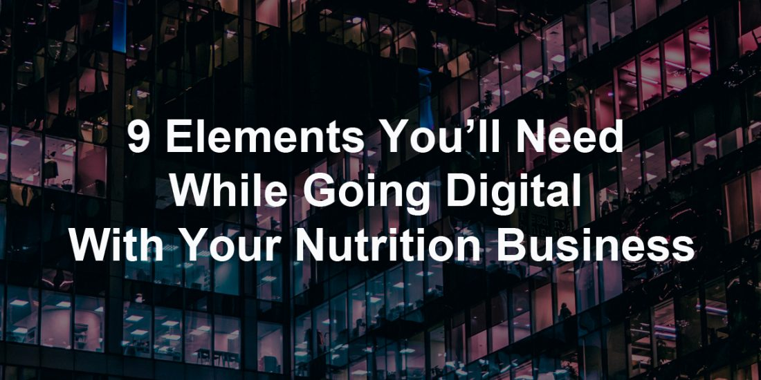 9 Elements You'll Need While Going Digital With Your Nutrition Business