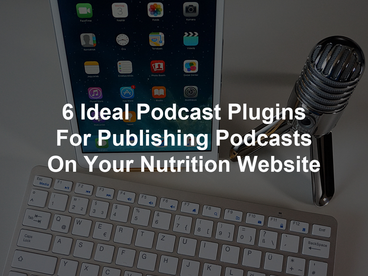 6 Ideal Podcast Plugins For Publishing Podcasts On Your Nutrition Website